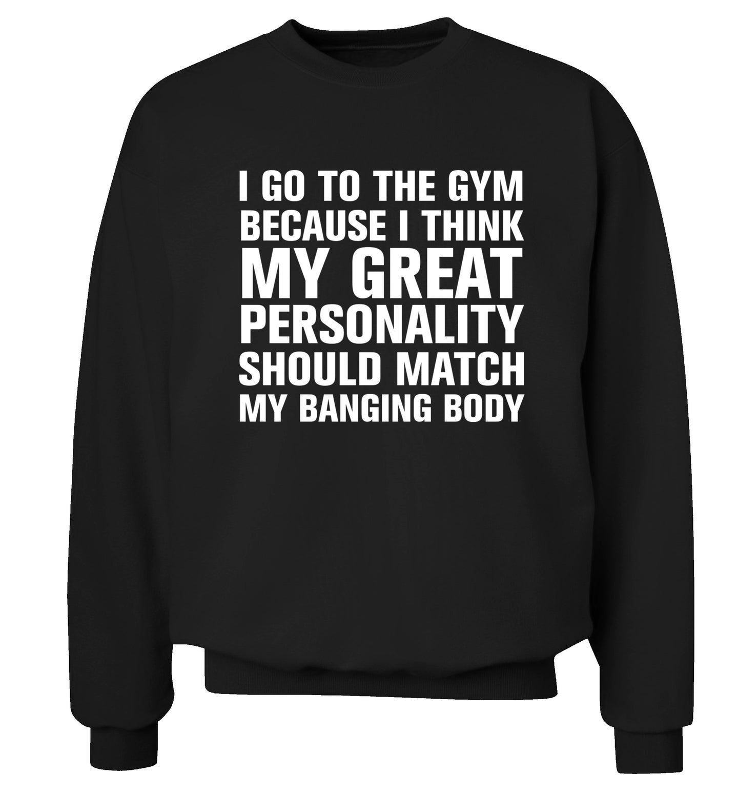 I go to the gym because I think my great personality should match my banging body Adult's unisex black Sweater 2XL