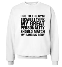 I go to the gym because I think my great personality should match my banging body Adult's unisex white Sweater 2XL