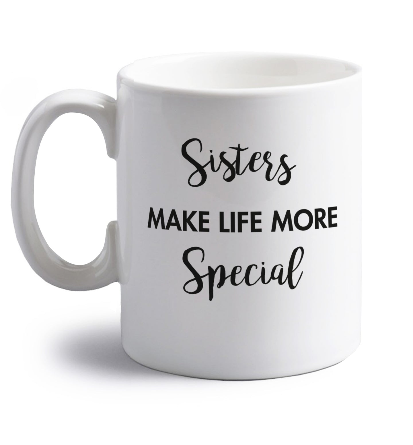 Sisters make life more special right handed white ceramic mug