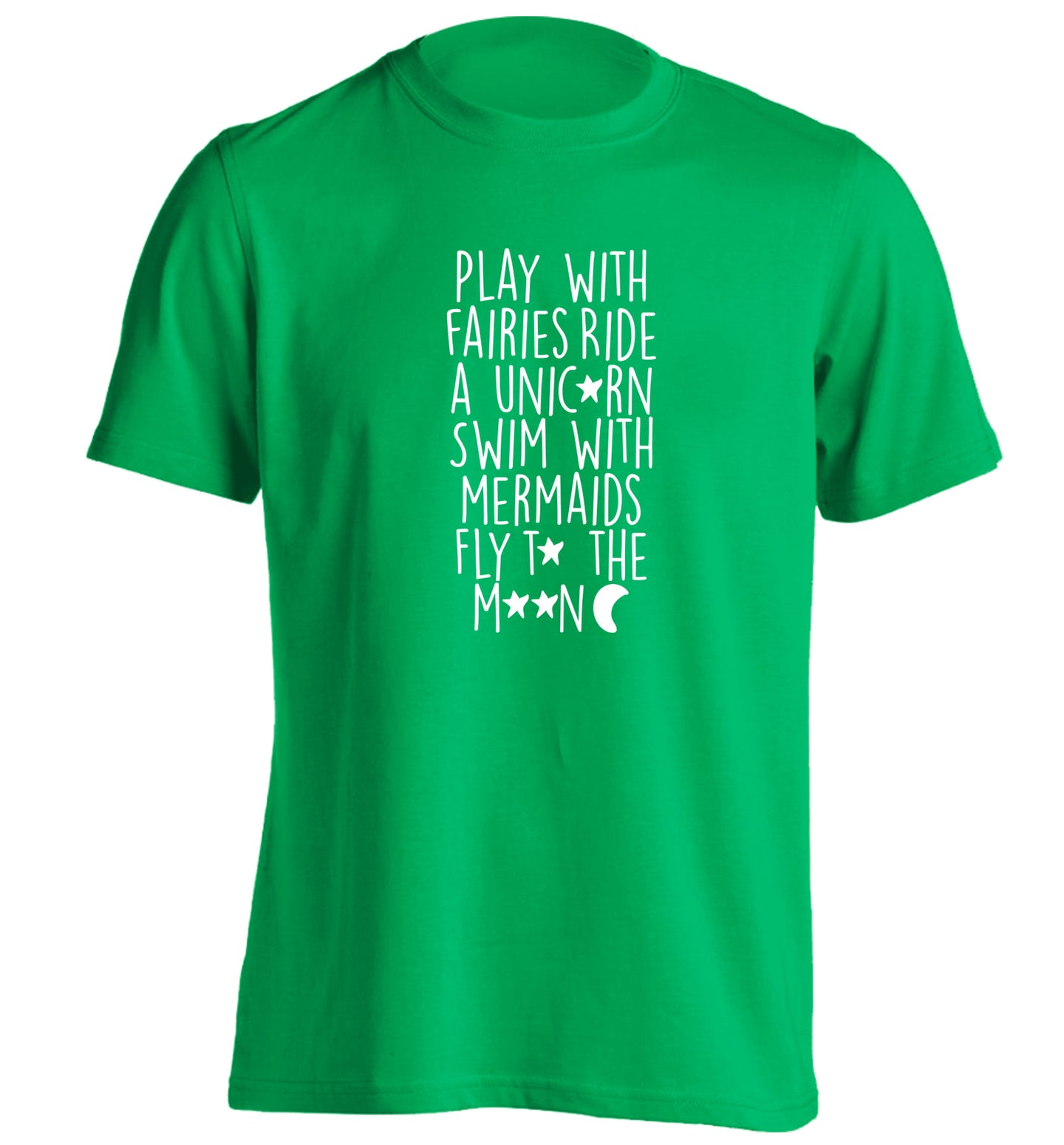 Play with fairies ride a unicorn swim with mermaids fly to the moon adults unisex green Tshirt 2XL