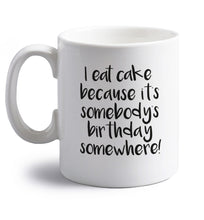 I eat cake because it's somebody's birthday somewhere! right handed white ceramic mug