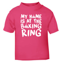 My home is at the boxing ring pink Baby Toddler Tshirt 2 Years
