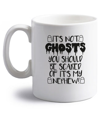 It's not ghosts you should be scared of it's my nephew! right handed white ceramic mug