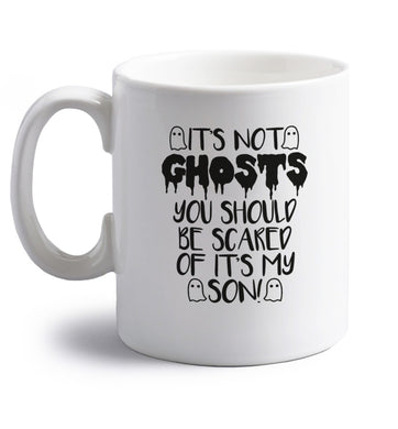 It's not ghosts you should be scared of it's my son! right handed white ceramic mug