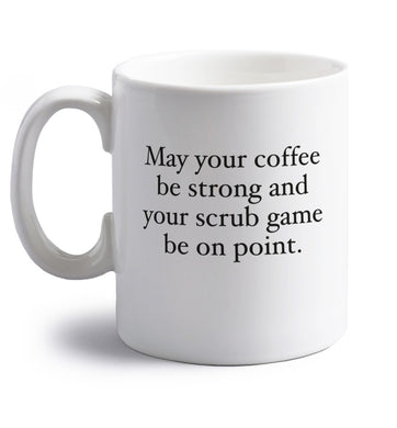 May your caffeine be strong and your scrub game be on point right handed white ceramic mug