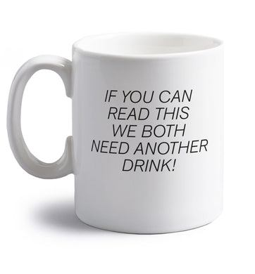 If you can read this we both need another drink! right handed white ceramic mug