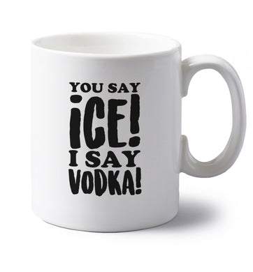 You say ice I say vodka! left handed white ceramic mug