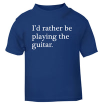 I'd rather be playing the guitar blue Baby Toddler Tshirt 2 Years