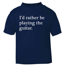I'd rather be playing the guitar navy Baby Toddler Tshirt 2 Years