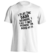 I play the bass because I like it not because I'm good at it adults unisex white Tshirt 2XL