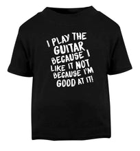 I play the guitar because I like it not because I'm good at it Black Baby Toddler Tshirt 2 years