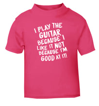 I play the guitar because I like it not because I'm good at it pink Baby Toddler Tshirt 2 Years