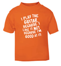 I play the guitar because I like it not because I'm good at it orange Baby Toddler Tshirt 2 Years