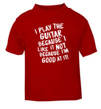 I play the guitar because I like it not because I'm good at it red Baby Toddler Tshirt 2 Years
