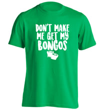 Don't make me get my bongos adults unisex green Tshirt 2XL