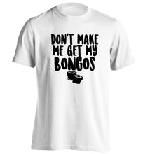 Don't make me get my bongos adults unisex white Tshirt 2XL