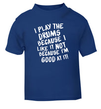 I play the drums because I like it not because I'm good at it blue Baby Toddler Tshirt 2 Years