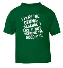 I play the drums because I like it not because I'm good at it green Baby Toddler Tshirt 2 Years