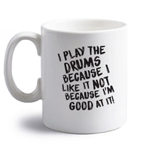 I play the drums because I like it not because I'm good at it right handed white ceramic mug