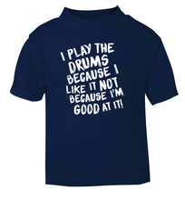 I play the drums because I like it not because I'm good at it navy Baby Toddler Tshirt 2 Years