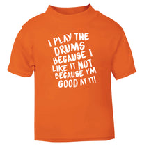 I play the drums because I like it not because I'm good at it orange Baby Toddler Tshirt 2 Years