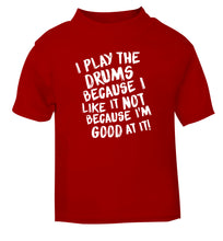 I play the drums because I like it not because I'm good at it red Baby Toddler Tshirt 2 Years