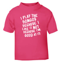 I play the bongos because I like it not because I'm good at it pink Baby Toddler Tshirt 2 Years