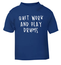 Quit work and play drums blue Baby Toddler Tshirt 2 Years