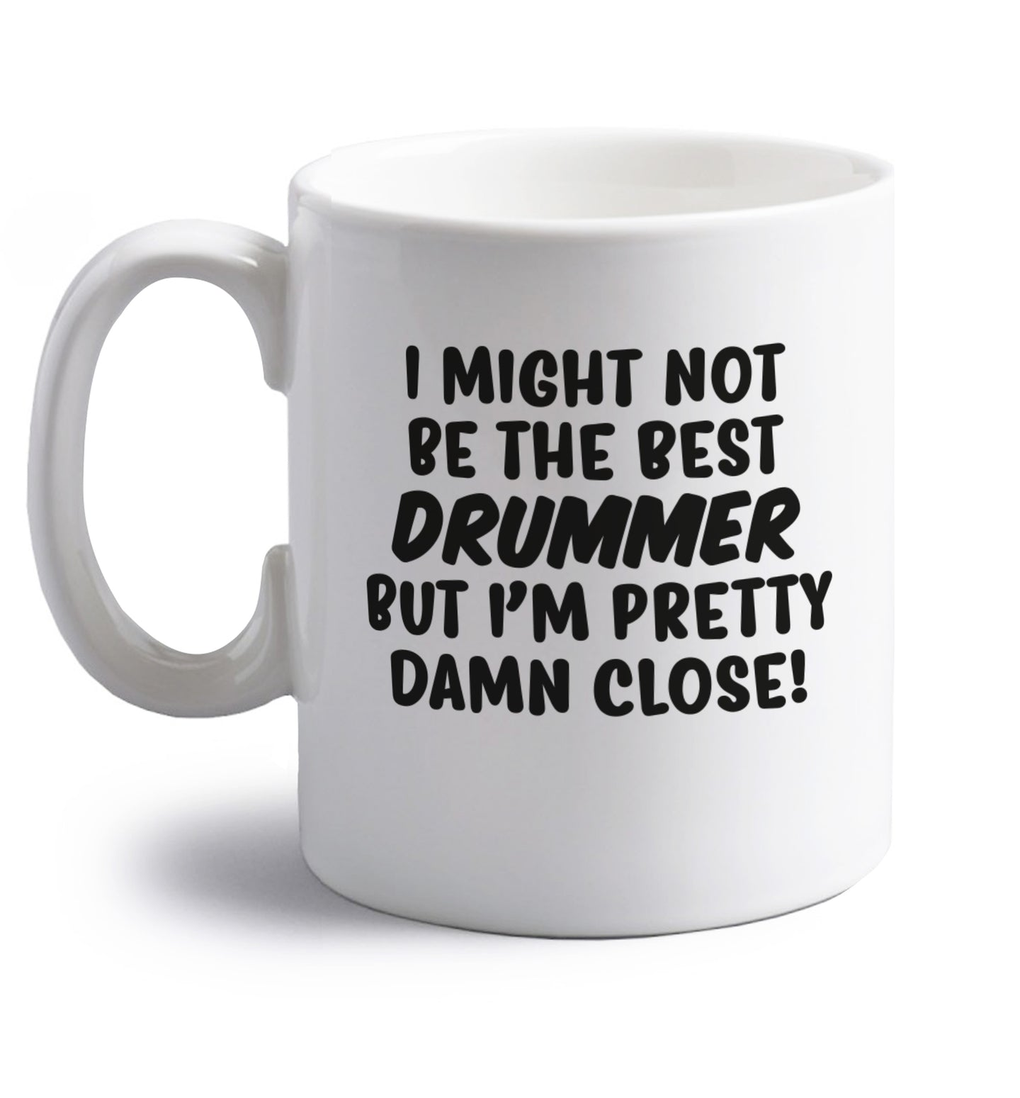 I might not be the best drummer but I'm pretty close! right handed white ceramic mug