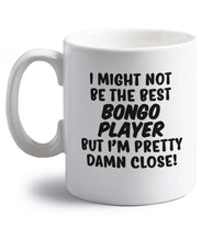 I might not be the best bongo player but I'm pretty close! right handed white ceramic mug