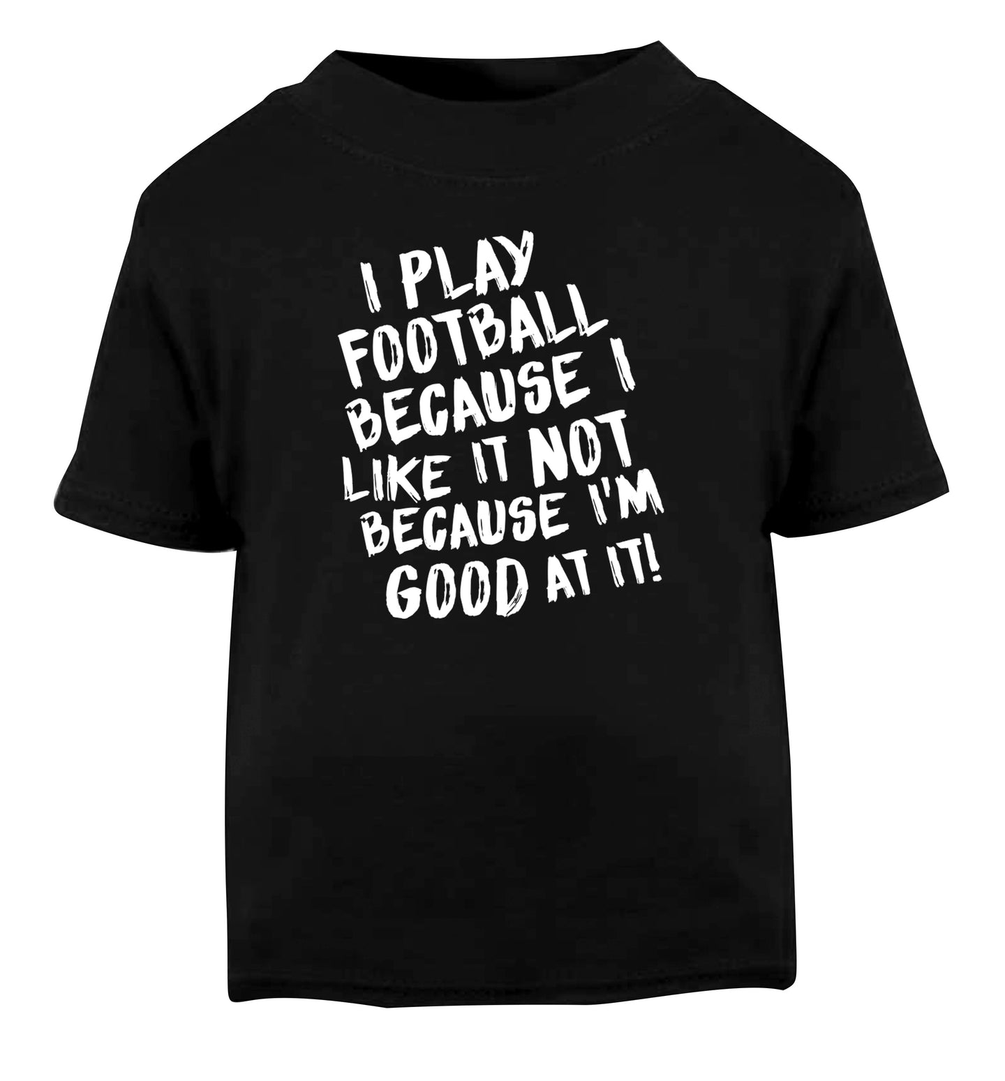 I play football because I like it not because I'm good at it Black Baby Toddler Tshirt 2 years