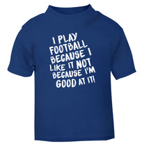 I play football because I like it not because I'm good at it blue Baby Toddler Tshirt 2 Years