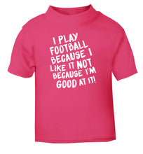 I play football because I like it not because I'm good at it pink Baby Toddler Tshirt 2 Years