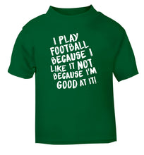 I play football because I like it not because I'm good at it green Baby Toddler Tshirt 2 Years
