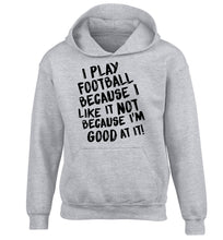 I play football because I like it not because I'm good at it children's grey hoodie 12-14 Years
