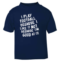 I play football because I like it not because I'm good at it navy Baby Toddler Tshirt 2 Years