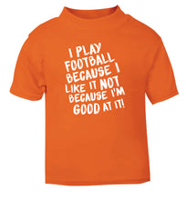 I play football because I like it not because I'm good at it orange Baby Toddler Tshirt 2 Years