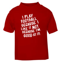 I play football because I like it not because I'm good at it red Baby Toddler Tshirt 2 Years