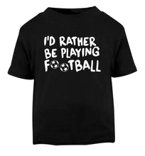 I'd rather be playing football Black Baby Toddler Tshirt 2 years