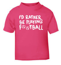 I'd rather be playing football pink Baby Toddler Tshirt 2 Years