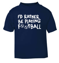 I'd rather be playing football navy Baby Toddler Tshirt 2 Years