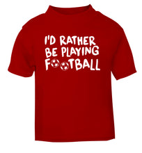 I'd rather be playing football red Baby Toddler Tshirt 2 Years