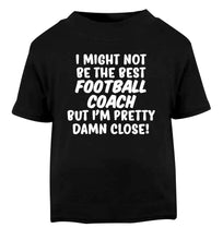 I might not be the best football coach but I'm pretty close! Black Baby Toddler Tshirt 2 years