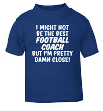 I might not be the best football coach but I'm pretty close! blue Baby Toddler Tshirt 2 Years