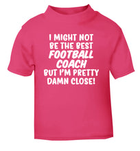 I might not be the best football coach but I'm pretty close! pink Baby Toddler Tshirt 2 Years