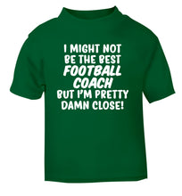 I might not be the best football coach but I'm pretty close! green Baby Toddler Tshirt 2 Years