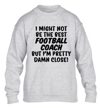 I might not be the best football coach but I'm pretty close! children's grey sweater 12-14 Years