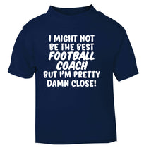 I might not be the best football coach but I'm pretty close! navy Baby Toddler Tshirt 2 Years