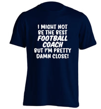 I might not be the best football coach but I'm pretty close! adults unisexnavy Tshirt 2XL