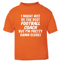 I might not be the best football coach but I'm pretty close! orange Baby Toddler Tshirt 2 Years